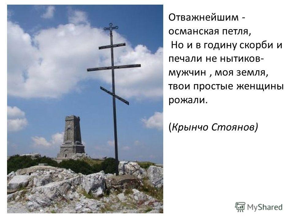 Отважнейшим - османская петля, Но и в годину скорби и печали не нытиков- мужчин, моя земля, твои простые женщины рожали. (Крынчо Стоянов)