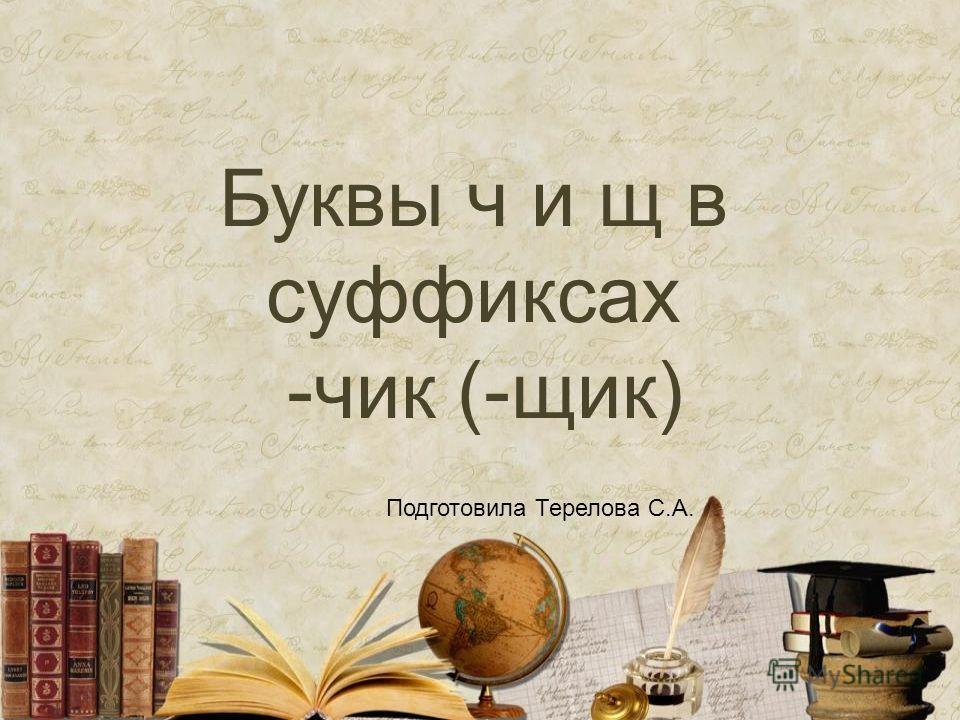 Буквы ч и щ в суффиксах -чик (-щик) Подготовила Терелова С.А.