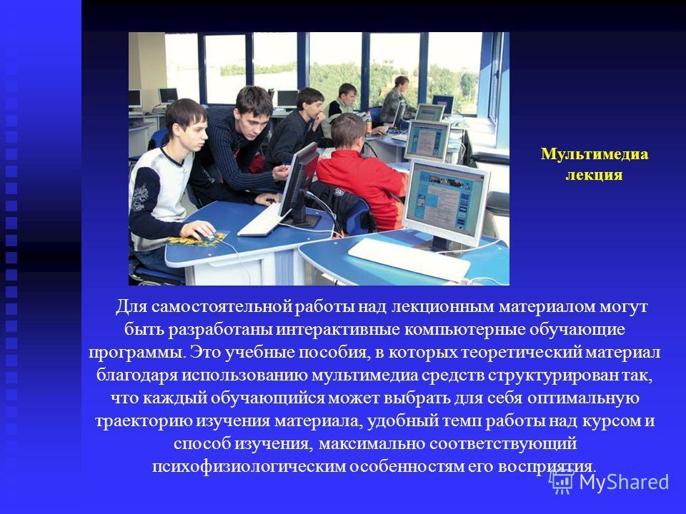 Для самостоятельной работы над лекционным материалом могут быть разработаны интерактивные компьютерные обучающие программы. Это учебные пособия, в которых теоретический материал благодаря использованию мультимедиа средств структурирован так, что кажд