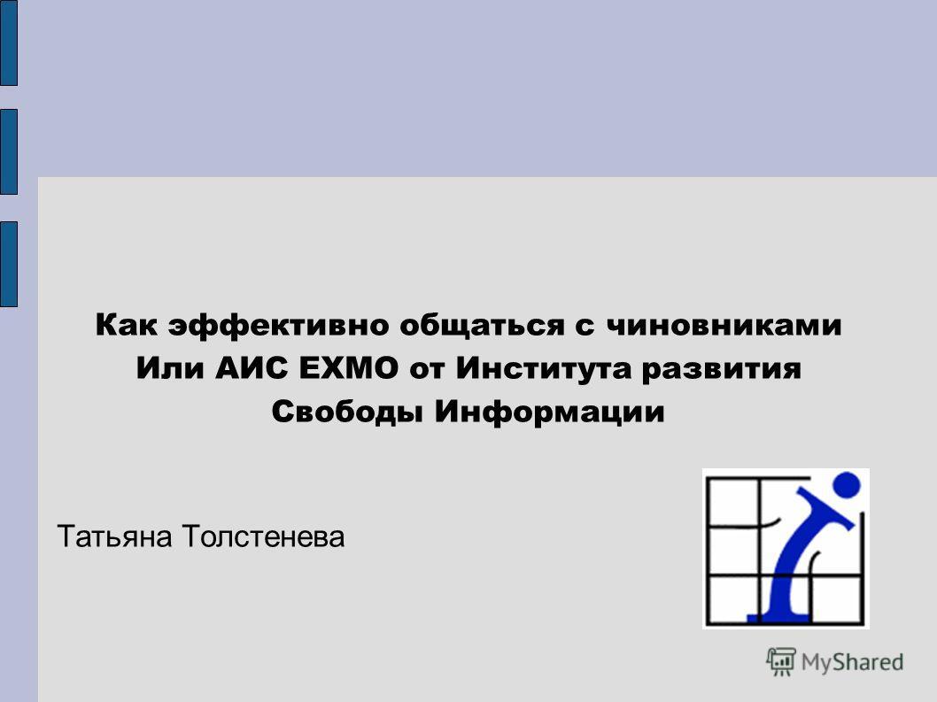Как эффективно общаться с чиновниками Или АИС ЕХМО от Института развития Свободы Информации Татьяна Толстенева