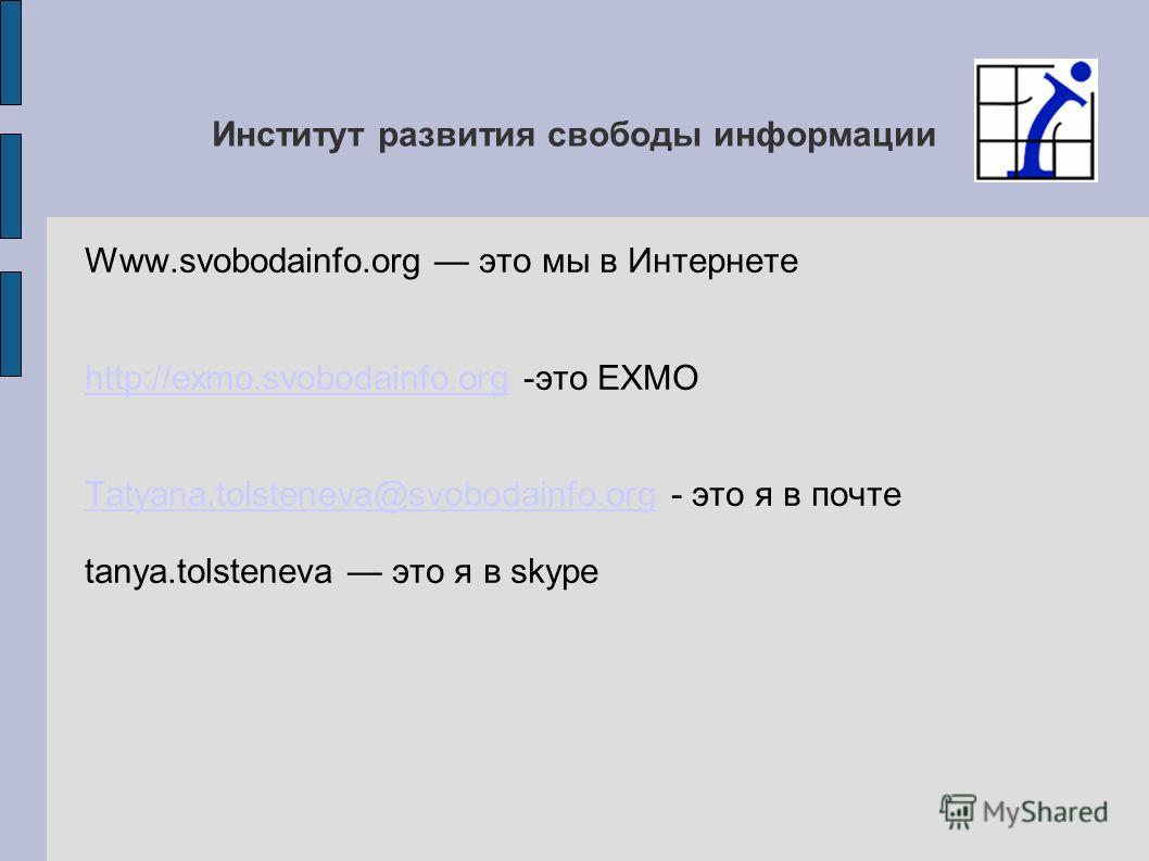 Институт развития свободы информации Www.svobodainfo.org это мы в Интернете http://exmo.svobodainfo.orghttp://exmo.svobodainfo.org -это EXMO Tatyana.tolsteneva@svobodainfo.orgTatyana.tolsteneva@svobodainfo.org - это я в почте tanya.tolsteneva это я в