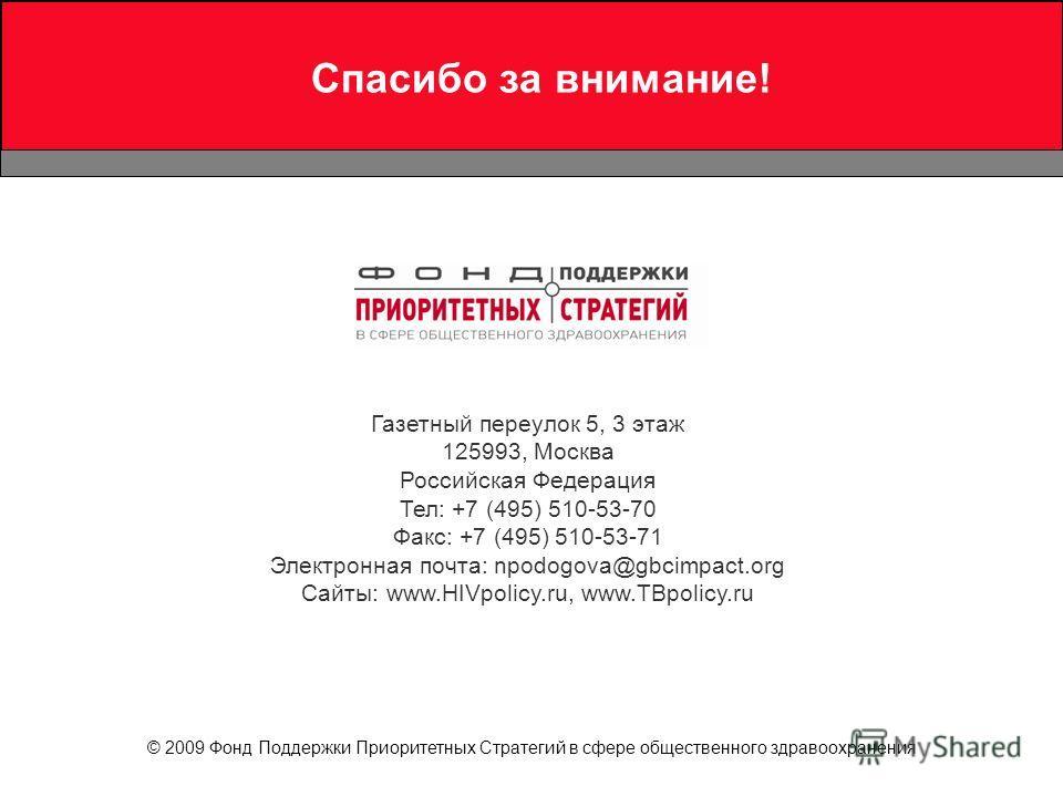 Спасибо за внимание! Газетный переулок 5, 3 этаж 125993, Москва Российская Федерация Тел: +7 (495) 510-53-70 Факс: +7 (495) 510-53-71 Электронная почта: npodogova@gbcimpact.org Сайты: www.HIVpolicy.ru, www.TBpolicy.ru © 2009 Фонд Поддержки Приоритетн