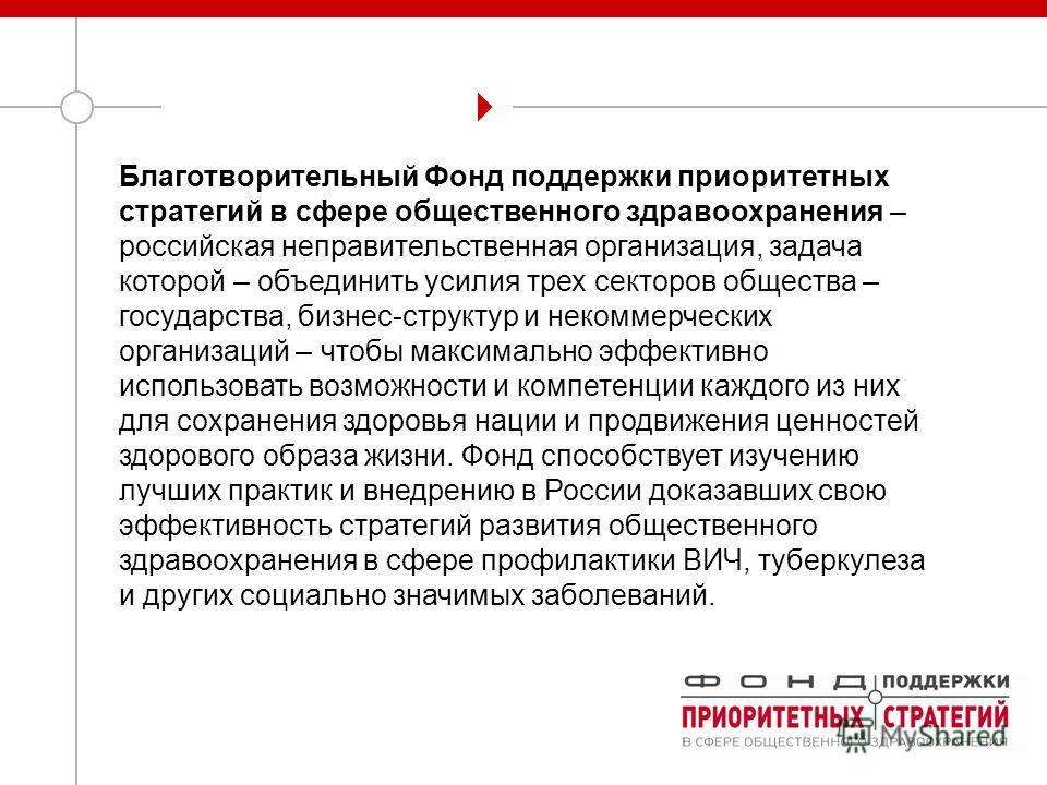 Благотворительный Фонд поддержки приоритетных стратегий в сфере общественного здравоохранения – российская неправительственная организация, задача которой – объединить усилия трех секторов общества – государства, бизнес-структур и некоммерческих орга