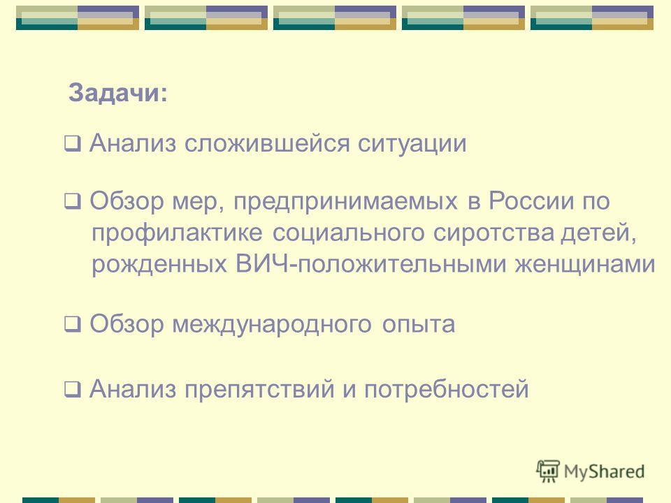 Анализ сложившейся ситуации Анализ препятствий и потребностей Обзор международного опыта Обзор мер, предпринимаемых в России по профилактике социального сиротства детей, рожденных ВИЧ-положительными женщинами Задачи: