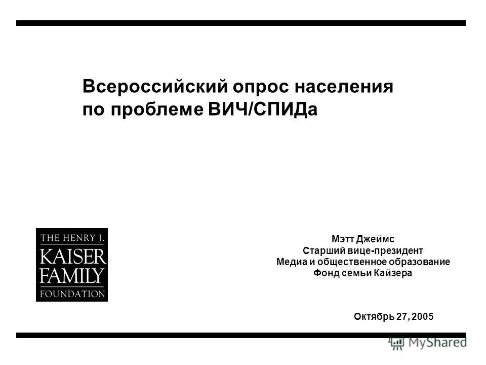 Всероссийский опрос населения по проблеме ВИЧ/СПИДа Октябрь 27, 2005 Мэтт Джеймс Старший вице-президент Медиа и общественное образование Фонд семьи Кайзера