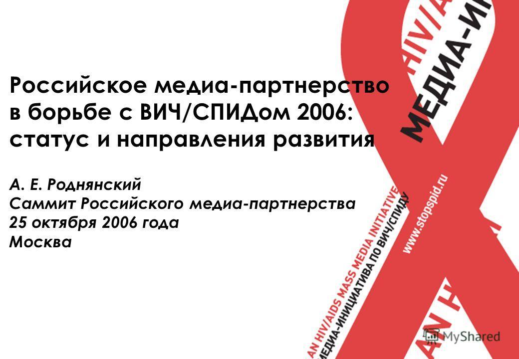Российское медиа-партнерство в борьбе с ВИЧ/СПИДом 2006: статус и направления развития А. Е. Роднянский Саммит Российского медиа-партнерства 25 октября 2006 года Москва