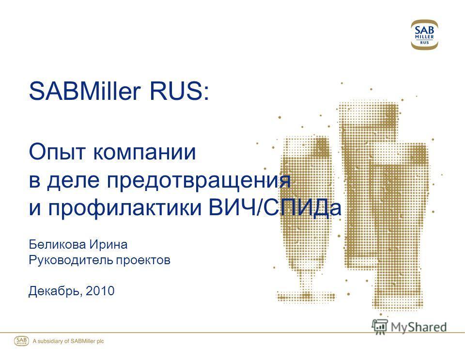SABMiller RUS: Опыт компании в деле предотвращения и профилактики ВИЧ/СПИДа Беликова Ирина Руководитель проектов Декабрь, 2010