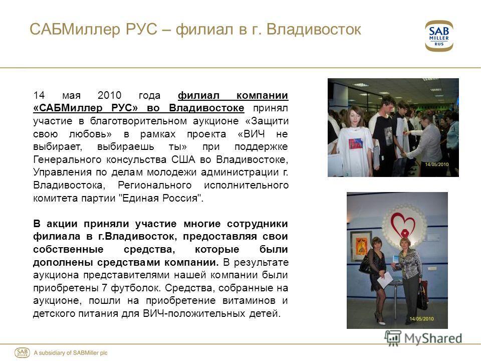 САБМиллер РУС – филиал в г. Владивосток 14 мая 2010 года филиал компании «САБМиллер РУС» во Владивостоке принял участие в благотворительном аукционе «Защити свою любовь» в рамках проекта «ВИЧ не выбирает, выбираешь ты» при поддержке Генерального конс