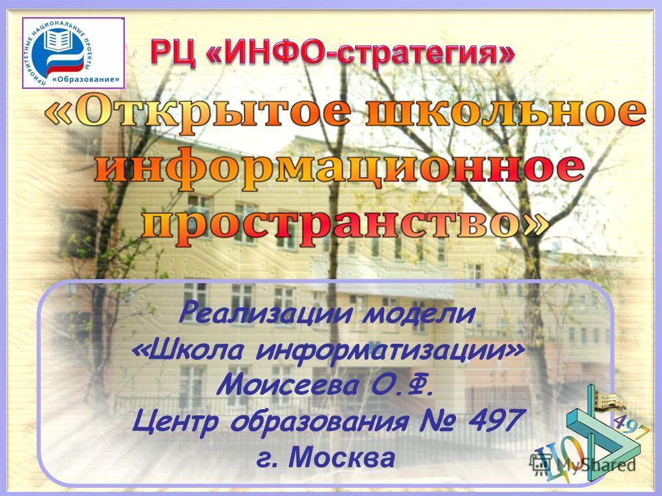 Реализации модели «Школа информатизации» Моисеева О.Ф. Центр образования 497 г. Москва