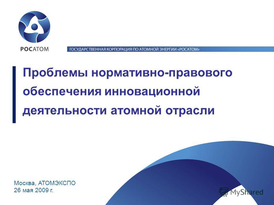 Москва, АТОМЭКСПО 26 мая 2009 г. Проблемы нормативно-правового обеспечения инновационной деятельности атомной отрасли