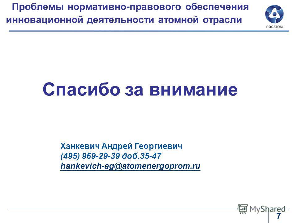7 Проблемы нормативно-правового обеспечения инновационной деятельности атомной отрасли Спасибо за внимание Ханкевич Андрей Георгиевич (495) 969-29-39 доб.35-47 hankevich-ag@atomenergoprom.ru hankevich-ag@atomenergoprom.ru