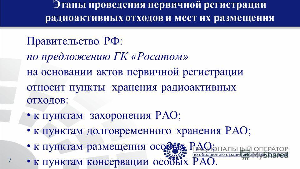 Правительство РФ: по предложению ГК «Росатом» на основании актов первичной регистрации относит пункты хранения радиоактивных отходов: к пунктам захоронения РАО; к пунктам долговременного хранения РАО; к пунктам размещения особых РАО; к пунктам консер