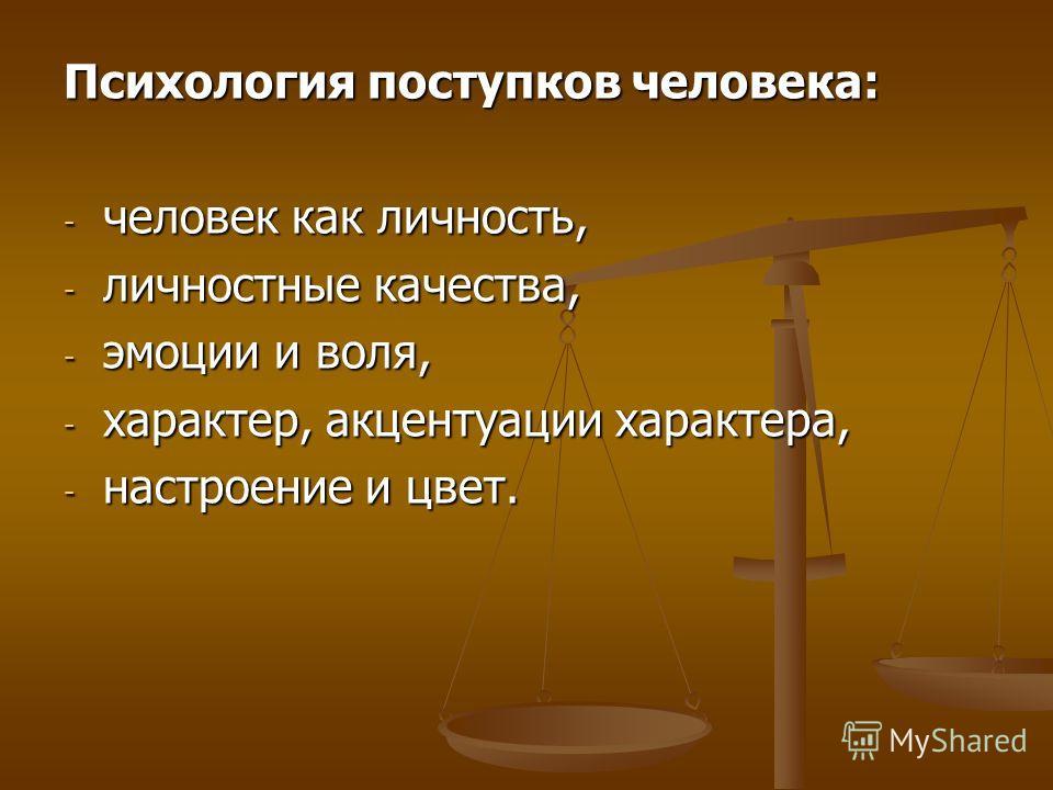Психология поступков человека: - человек как личность, - личностные качества, - эмоции и воля, - характер, акцентуации характера, - настроение и цвет.