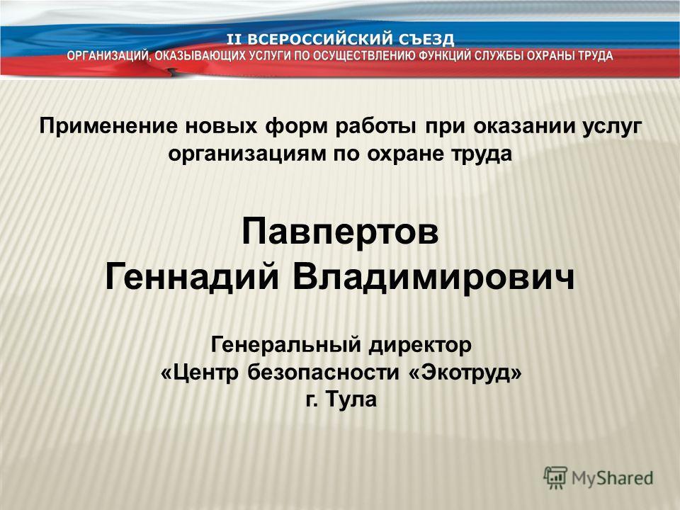 Применение новых форм работы при оказании услуг организациям по охране труда Павпертов Геннадий Владимирович Генеральный директор «Центр безопасности «Экотруд» г. Тула