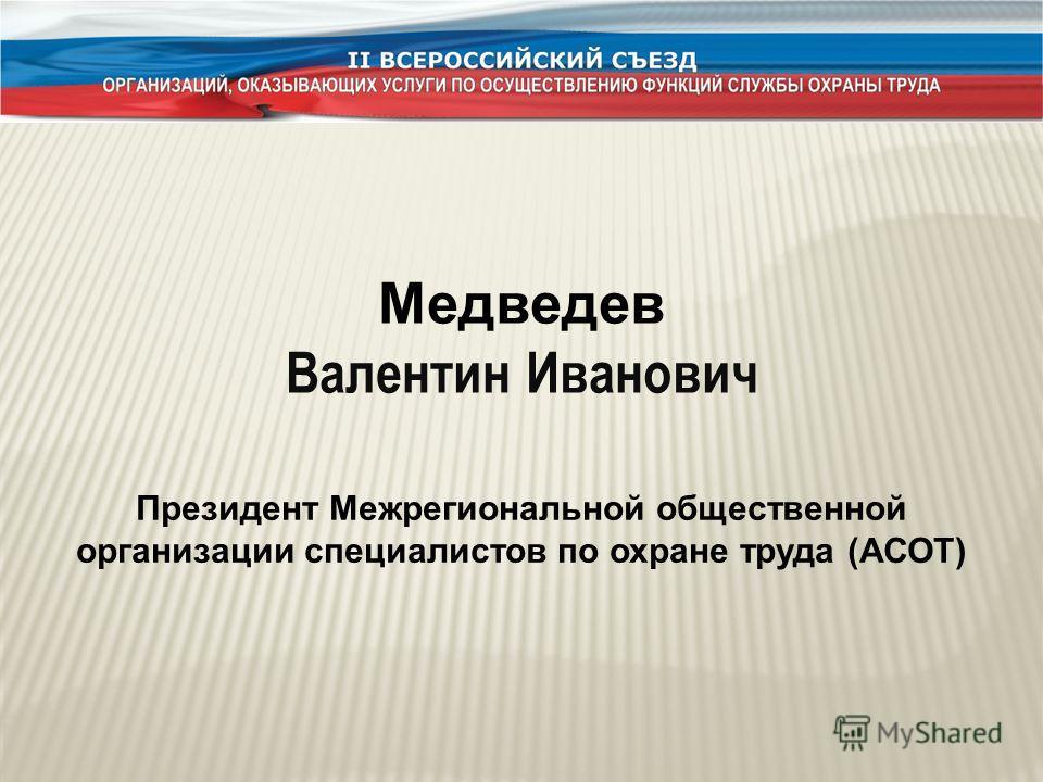 Медведев Валентин Иванович Президент Межрегиональной общественной организации специалистов по охране труда (АСОТ)