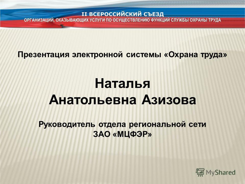 Презентация электронной системы «Охрана труда» Наталья Анатольевна Азизова Руководитель отдела региональной сети ЗАО «МЦФЭР»