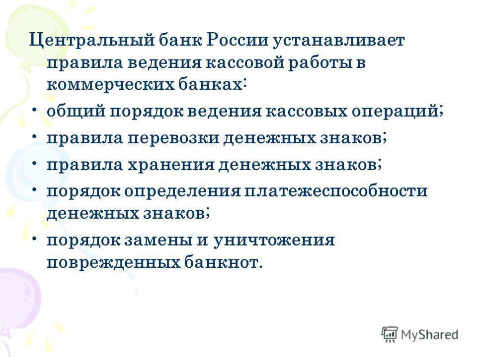 Центральный банк России устанавливает правила ведения кассовой работы в коммерческих банках: общий порядок ведения кассовых операций; правила перевозки денежных знаков; правила хранения денежных знаков; порядок определения платежеспособности денежных