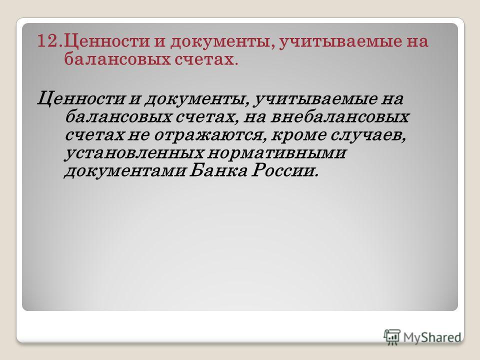 12.Ценности и документы, учитываемые на балансовых счетах. Ценности и документы, учитываемые на балансовых счетах, на внебалансовых счетах не отражаются, кроме случаев, установленных нормативными документами Банка России.