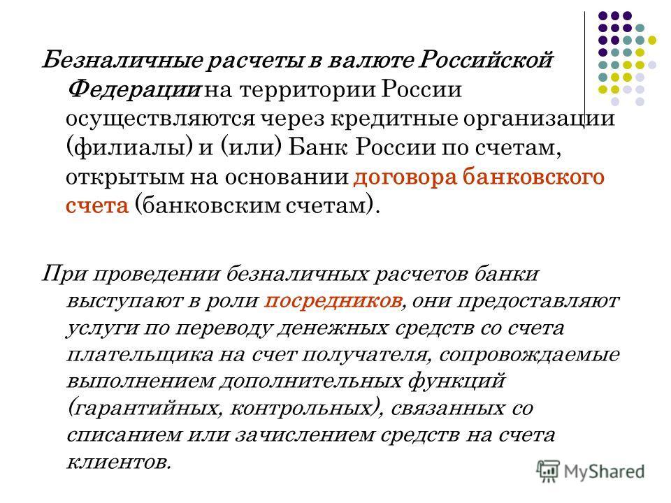 Безналичные расчеты в валюте Российской Федерации на территории России осуществляются через кредитные организации (филиалы) и (или) Банк России по счетам, открытым на основании договора банковского счета (банковским счетам). При проведении безналичны