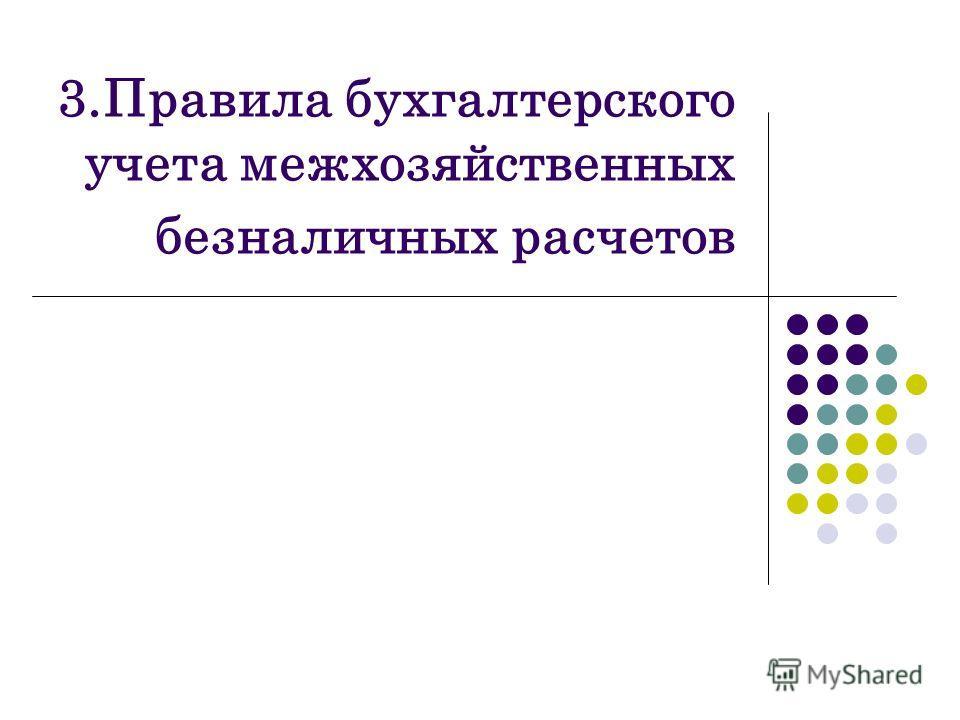 3.Правила бухгалтерского учета межхозяйственных безналичных расчетов