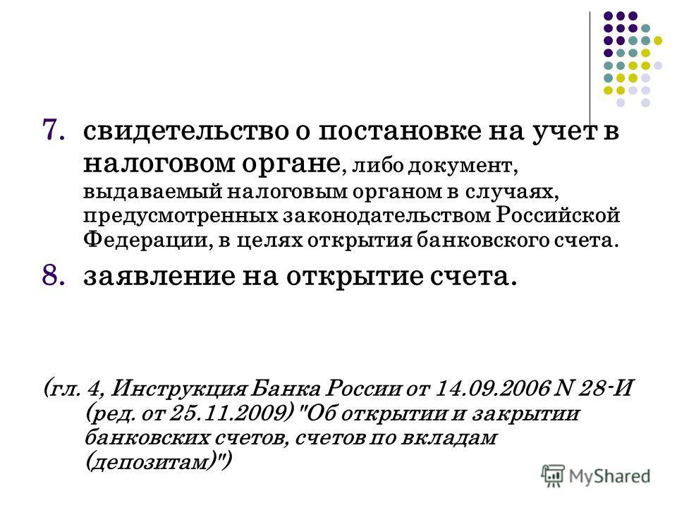 7.свидетельство о постановке на учет в налоговом органе, либо документ, выдаваемый налоговым органом в случаях, предусмотренных законодательством Российской Федерации, в целях открытия банковского счета. 8.заявление на открытие счета. (гл. 4, Инструк