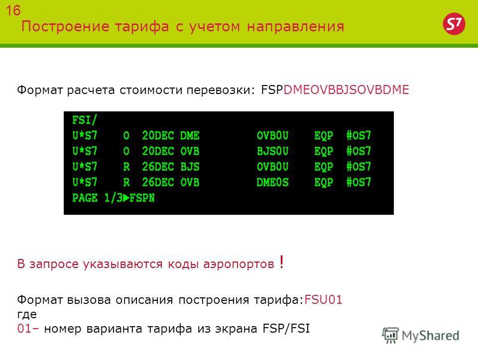 Построение тарифа с учетом направления Формат расчета стоимости перевозки: FSPDMEOVBBJSOVBDME В запросе указываются коды аэропортов ! Формат вызова описания построения тарифа:FSU01 где 01– номер варианта тарифа из экрана FSP/FSI 16