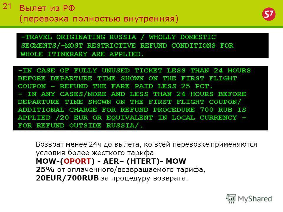 Вылет из РФ (перевозка полностью внутренняя) Возврат менее 24ч до вылета, ко всей перевозке применяются условия более жесткого тарифа MOW-(OPORT) - AER– (HTERT)- MOW 25% от оплаченного/возвращаемого тарифа, 20EUR/700RUB за процедуру возврата. 21