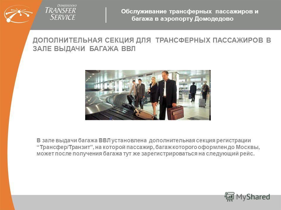 ДОПОЛНИТЕЛЬНАЯ СЕКЦИЯ ДЛЯ ТРАНСФЕРНЫХ ПАССАЖИРОВ В ЗАЛЕ ВЫДАЧИ БАГАЖА ВВЛ В зале выдачи багажа ВВЛ установлена дополнительная секция регистрацииТрансфер/Транзит, на которой пассажир, багаж которого оформлен до Москвы, может после получения багажа тут