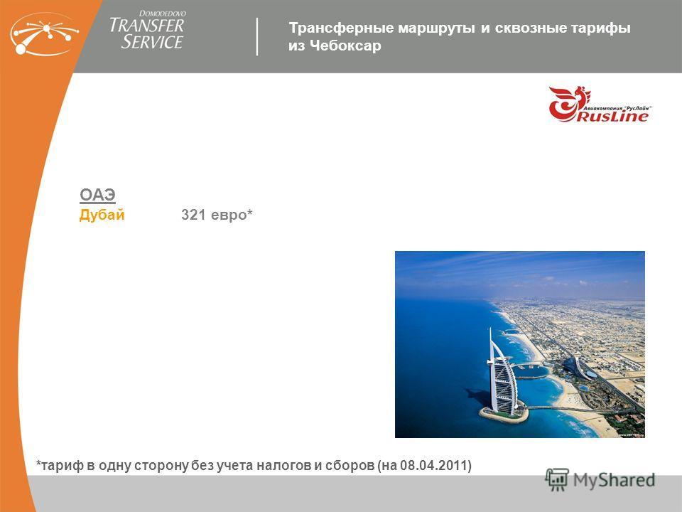 ОАЭ Дубай 321 евро* *тариф в одну сторону без учета налогов и сборов (на 08.04.2011) Трансферные маршруты и сквозные тарифы из Чебоксар