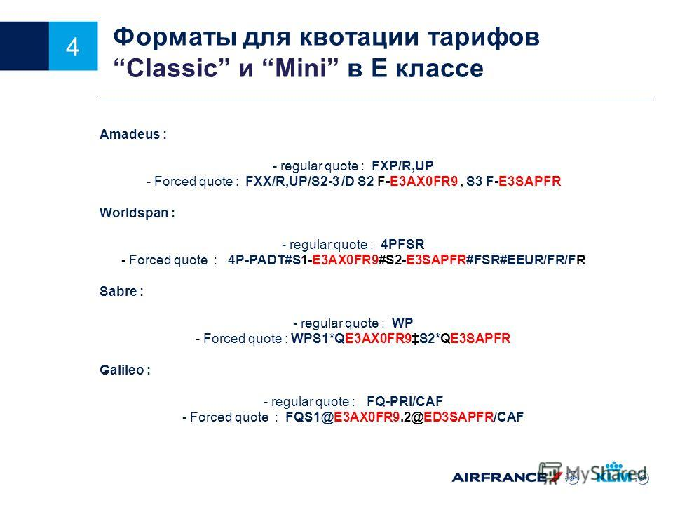 4 Форматы для квотации тарифовСlassic и Мini в E классе Amadeus : - regular quote : FXP/R,UP - Forced quote : FXX/R,UP/S2-3 /D S2 F-E3AX0FR9, S3 F-E3SAPFR Worldspan : - regular quote : 4PFSR - Forced quote : 4P-PADT#S1-E3AX0FR9#S2-E3SAPFR#FSR#EEUR/FR