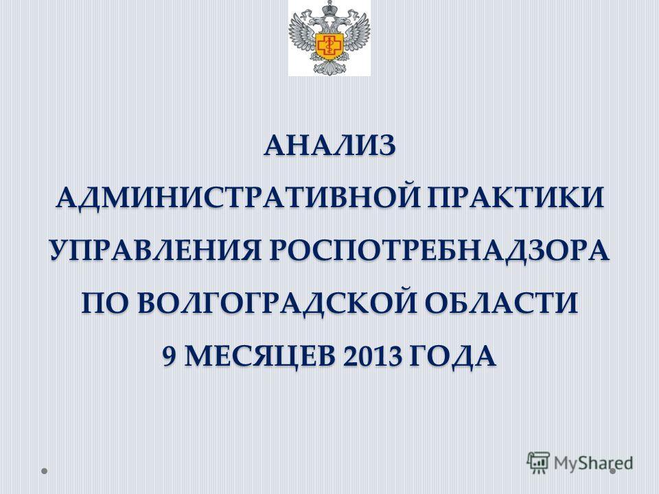 АНАЛИЗ АДМИНИСТРАТИВНОЙ ПРАКТИКИ УПРАВЛЕНИЯ РОСПОТРЕБНАДЗОРА ПО ВОЛГОГРАДСКОЙ ОБЛАСТИ 9 МЕСЯЦЕВ 2013 ГОДА