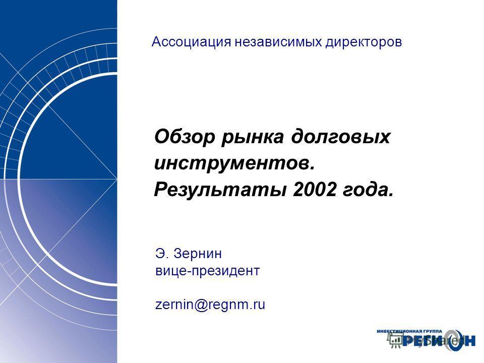 Ассоциация независимых директоров Обзор рынка долговых инструментов. Результаты 2002 года. Э. Зернин вице-президент zernin@regnm.ru