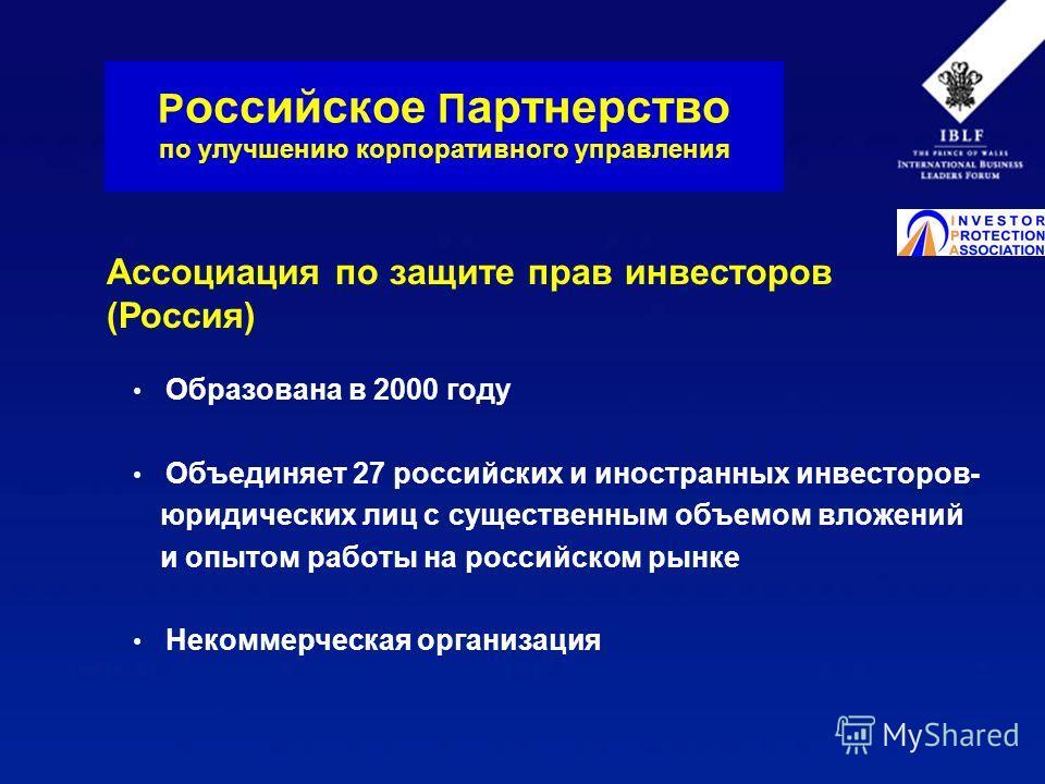 Образована в 2000 году Объединяет 27 российских и иностранных инвесторов- юридических лиц с существенным объемом вложений и опытом работы на российском рынке Некоммерческая организация Р оссийское П артнерство по улучшению корпоративного управления А