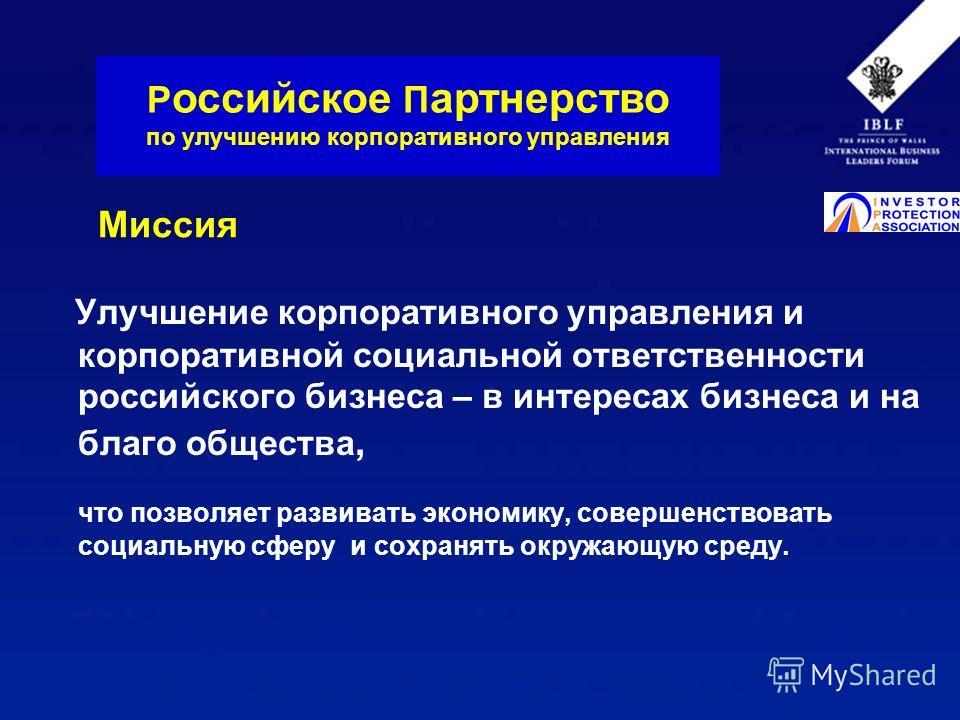 Миссия Улучшение корпоративного управления и корпоративной социальной ответственности российского бизнеса – в интересах бизнеса и на благо общества, что позволяет развивать экономику, совершенствовать социальную сферу и сохранять окружающую среду. Р
