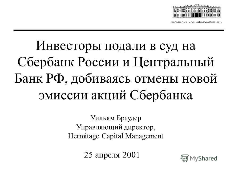 HERMITAGE CAPITAL MANAGEMENT Инвесторы подали в суд на Сбербанк России и Центральный Банк РФ, добиваясь отмены новой эмиссии акций Сбербанка Уильям Браудер Управляющий директор, Hermitage Capital Management 25 апреля 2001