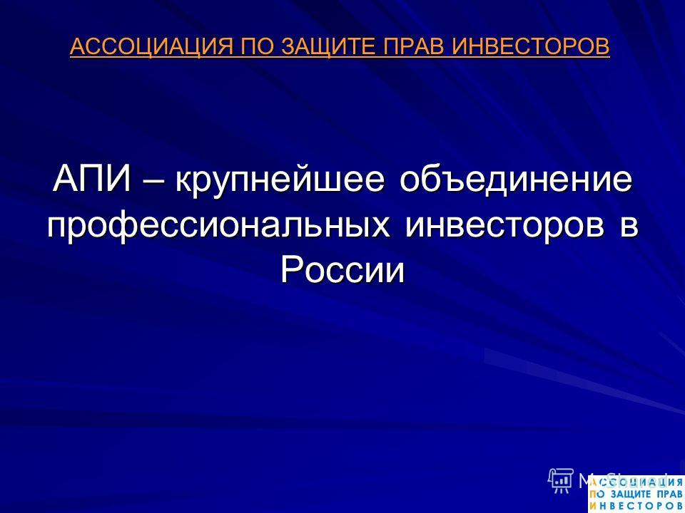 АПИ – крупнейшее объединение профессиональных инвесторов в России АССОЦИАЦИЯ ПО ЗАЩИТЕ ПРАВ ИНВЕСТОРОВ