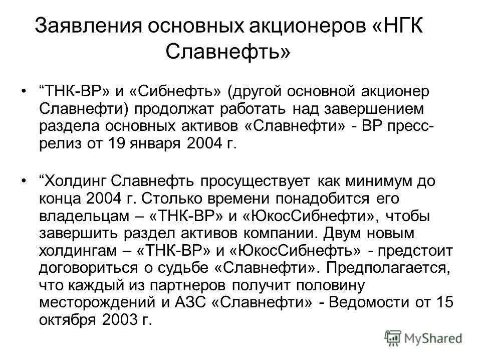 Заявления основных акционеров «НГК Славнефть» ТНК-BP» и «Сибнефть» (другой основной акционер Славнефти) продолжат работать над завершением раздела основных активов «Славнефти» - BP пресс- релиз от 19 января 2004 г. Холдинг Славнефть просуществует как