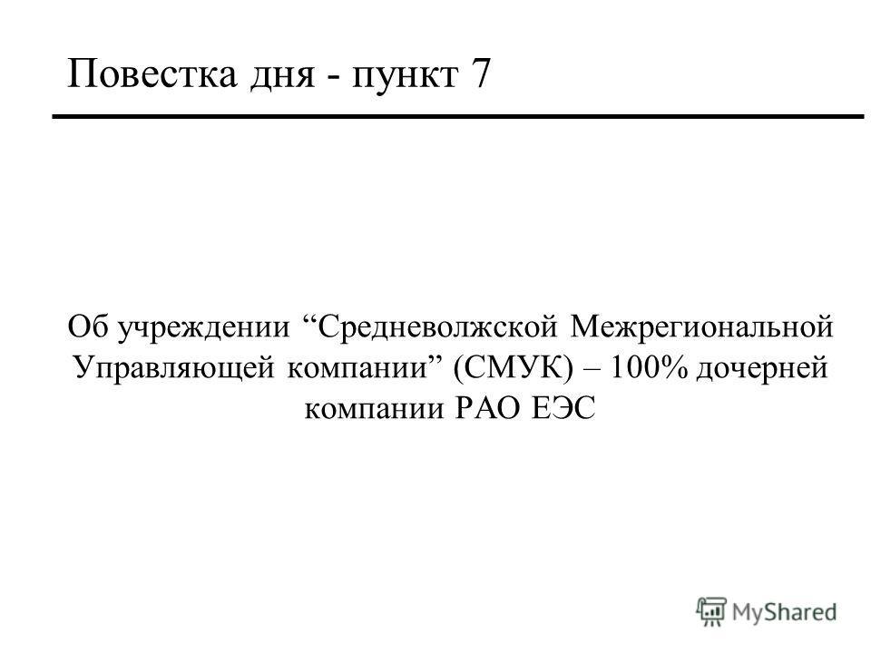 Повестка дня - пункт 7 Об учреждении Средневолжской Межрегиональной Управляющей компании (СМУК) – 100% дочерней компании РАО ЕЭС