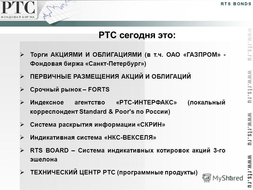 5 РТС сегодня это: Торги АКЦИЯМИ И ОБЛИГАЦИЯМИ (в т.ч. ОАО «ГАЗПРОМ» - Фондовая биржа «Санкт-Петербург») ПЕРВИЧНЫЕ РАЗМЕЩЕНИЯ АКЦИЙ И ОБЛИГАЦИЙ Срочный рынок – FORTS Индексное агентство «РТС-ИНТЕРФАКС» (локальный корреспондент Standard & Poor's по Ро