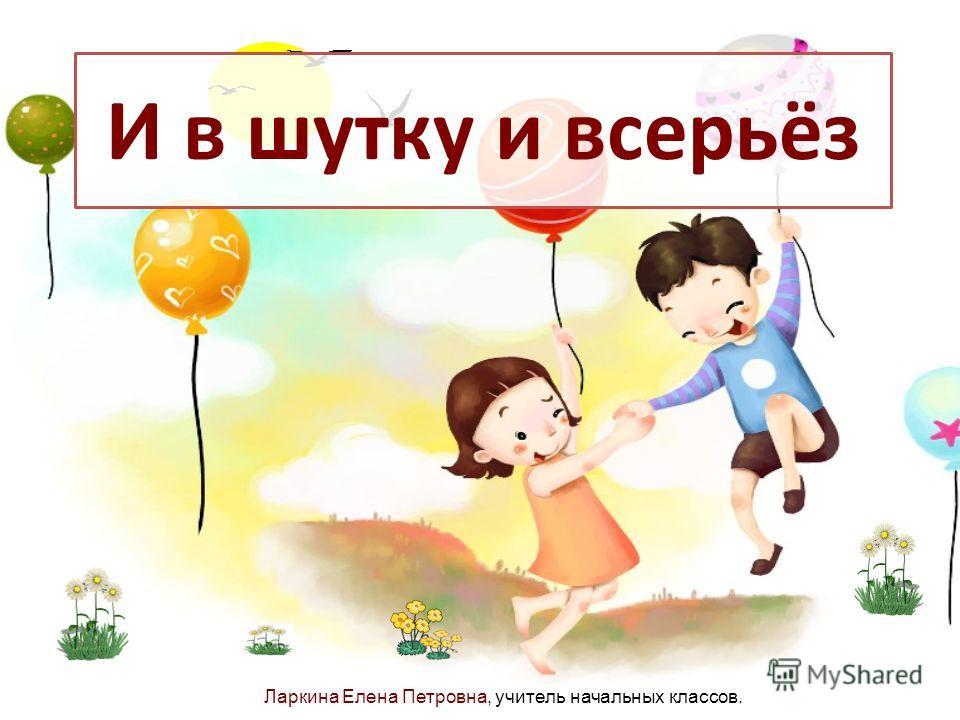 И в шутку и всерьёз Ларкина Елена Петровна, учитель начальных классов.