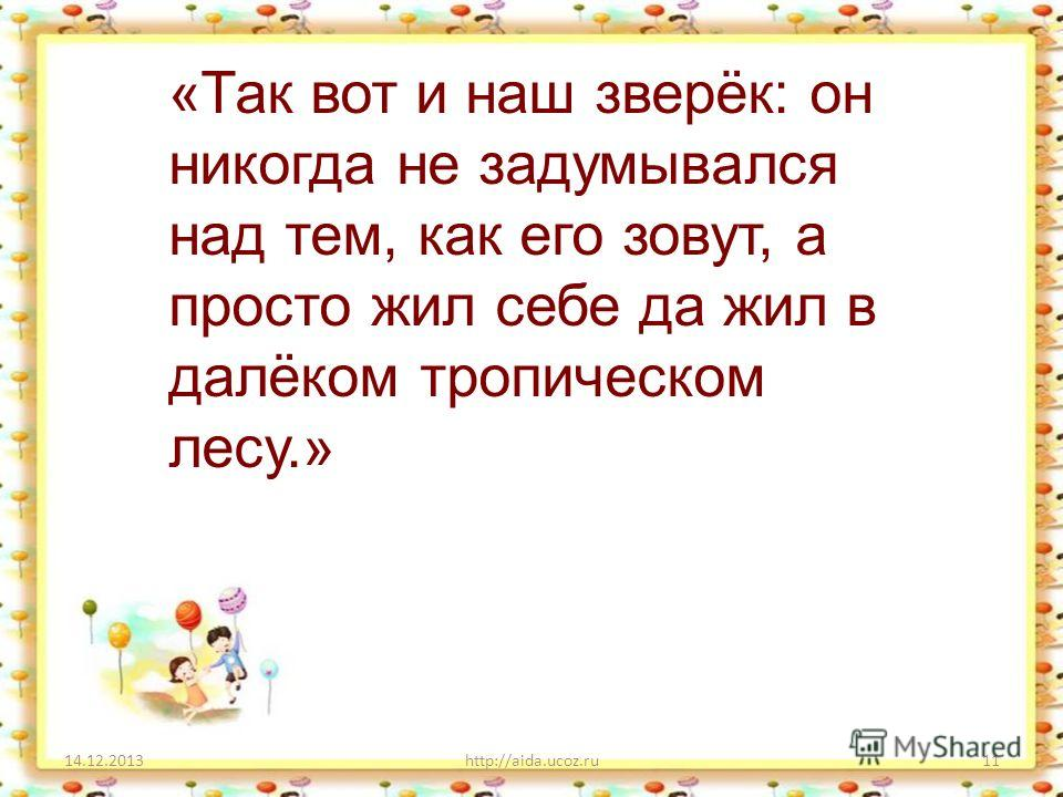 14.12.2013http://aida.ucoz.ru11 «Так вот и наш зверёк: он никогда не задумывался над тем, как его зовут, а просто жил себе да жил в далёком тропическом лесу.»