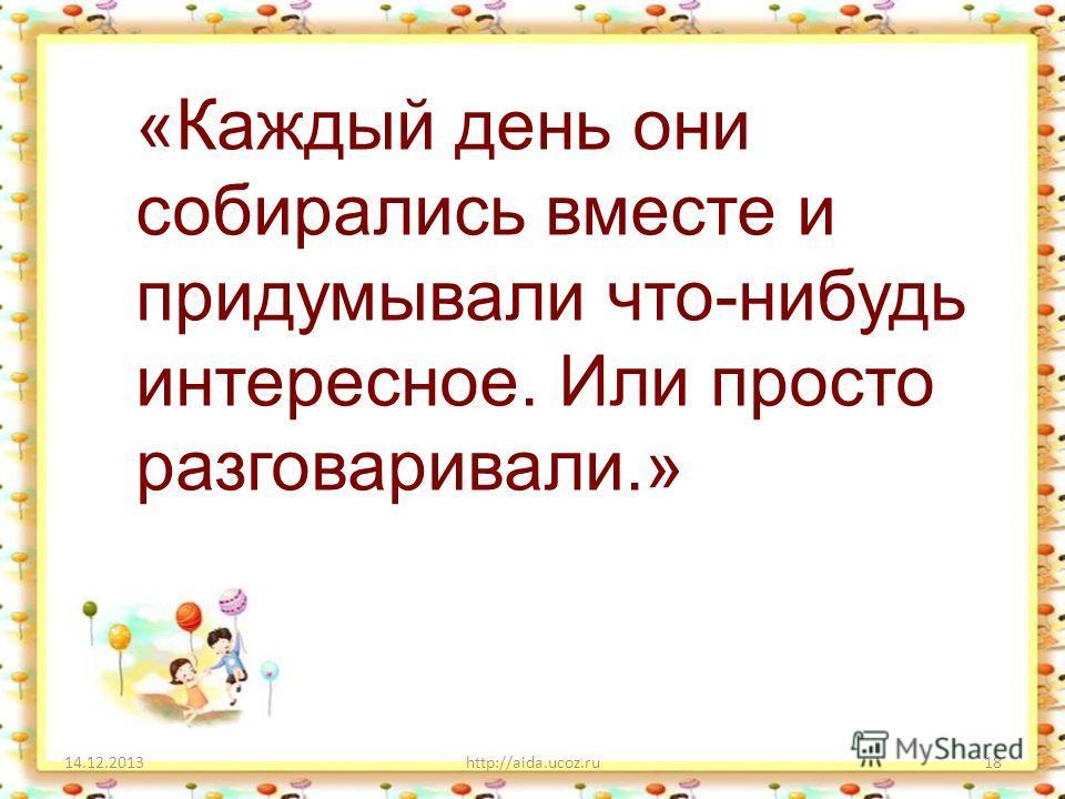 14.12.2013http://aida.ucoz.ru18 «Каждый день они собирались вместе и придумывали что-нибудь интересное. Или просто разговаривали.»