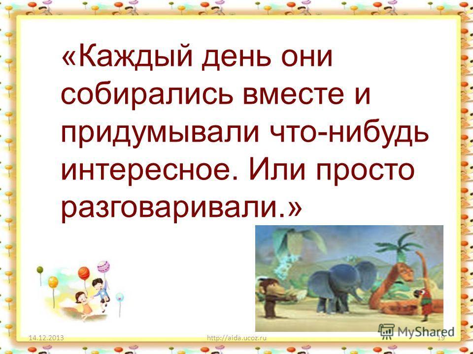 14.12.2013http://aida.ucoz.ru19 «Каждый день они собирались вместе и придумывали что-нибудь интересное. Или просто разговаривали.»