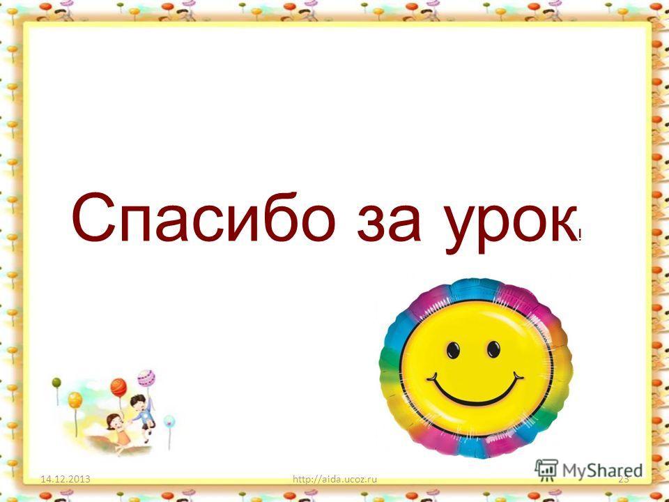 14.12.2013http://aida.ucoz.ru23 Спасибо за урок !