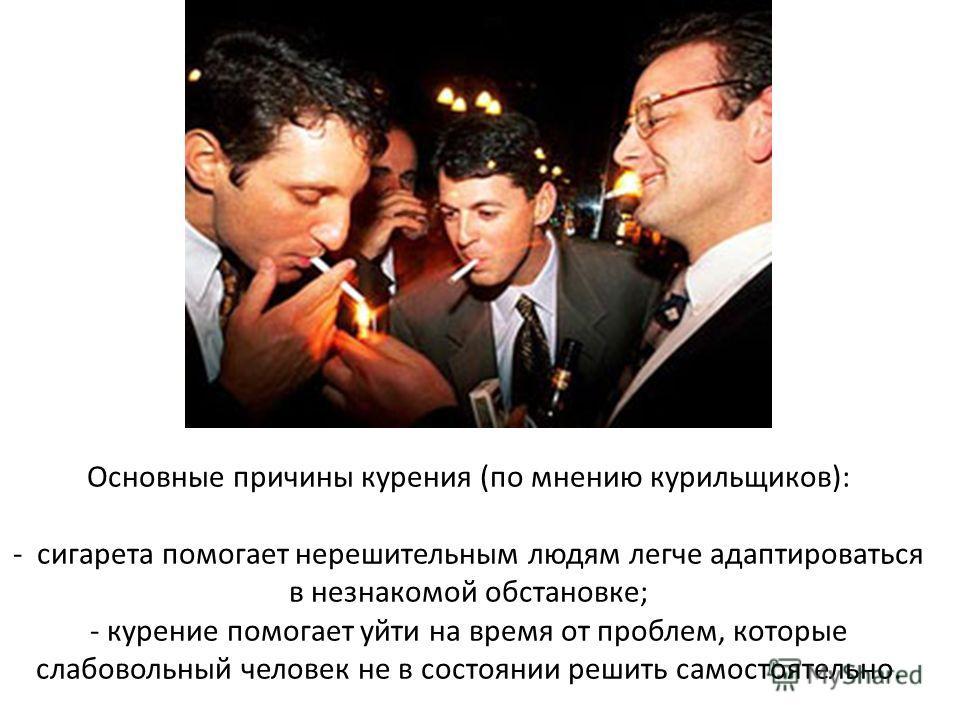 Основные причины курения (по мнению курильщиков): - сигарета помогает нерешительным людям легче адаптироваться в незнакомой обстановке; - курение помогает уйти на время от проблем, которые слабовольный человек не в состоянии решить самостоятельно.