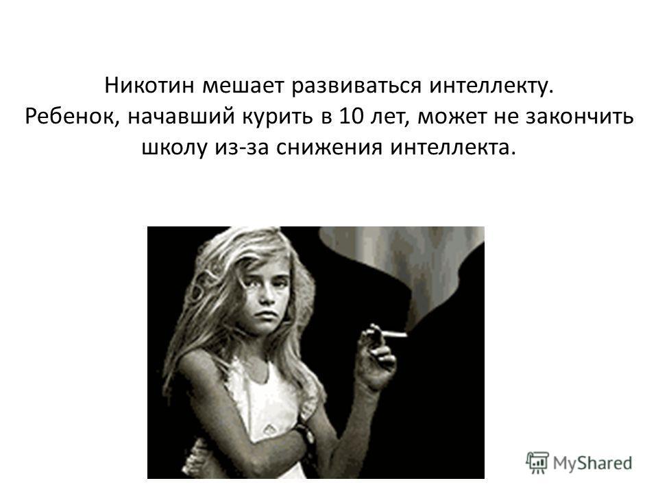 Никотин мешает развиваться интеллекту. Ребенок, начавший курить в 10 лет, может не закончить школу из-за снижения интеллекта.