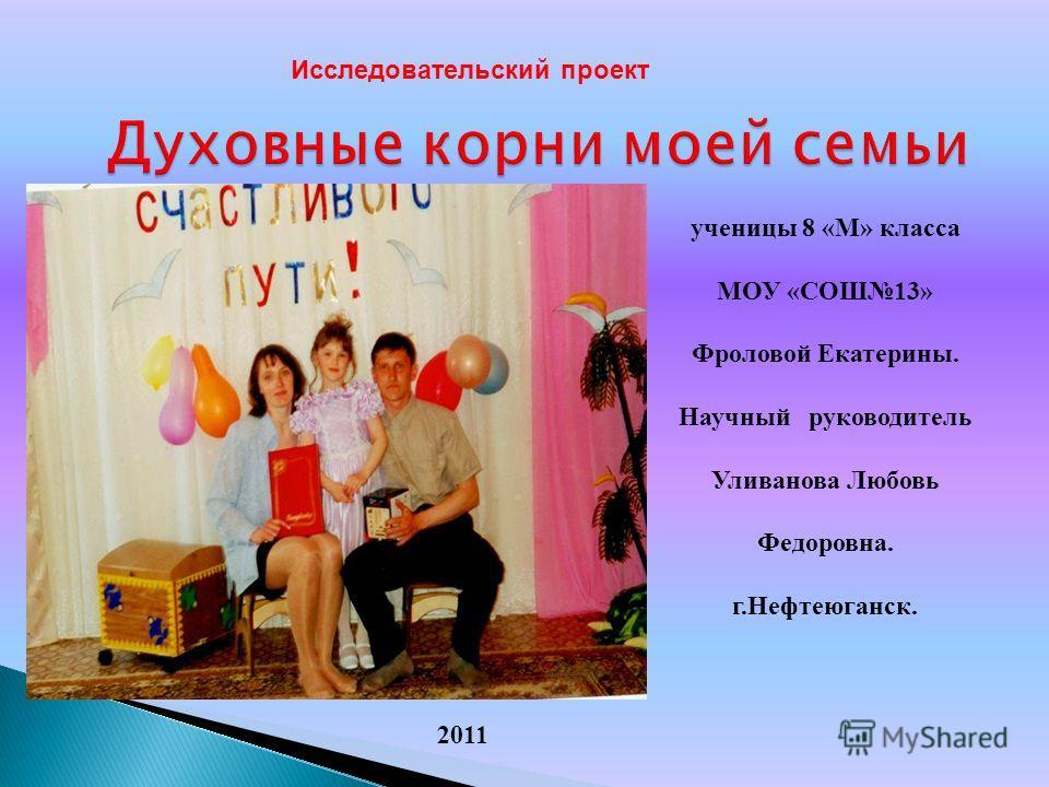 Духовные корни моей семьи Исследовательский проект 2011 ученицы 8 «М» класса МОУ «СОШ13» Фроловой Екатерины. Научный руководитель Уливанова Любовь Федоровна. г.Нефтеюганск.