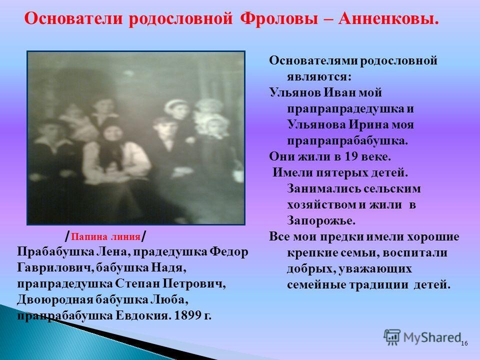 16 Основателями родословной являются: Ульянов Иван мой прапрапрадедушка и Ульянова Ирина моя прапрапрабабушка. Они жили в 19 веке. Имели пятерых детей. Занимались сельским хозяйством и жили в Запорожье. Все мои предки имели хорошие крепкие семьи, вос