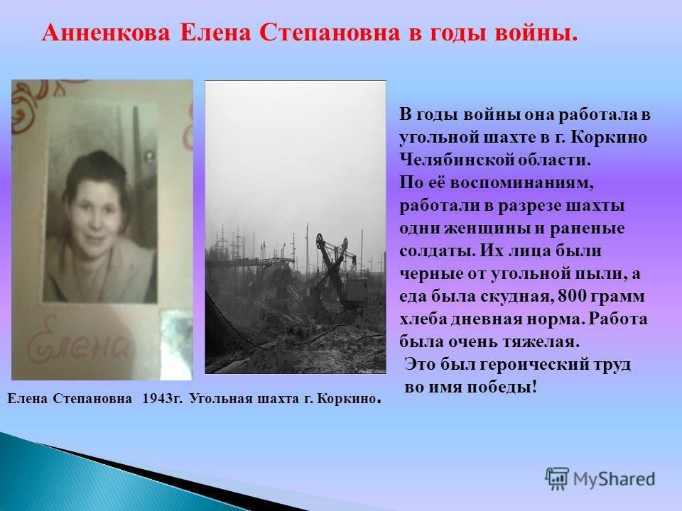 В годы войны она работала в угольной шахте в г. Коркино Челябинской области. По её воспоминаниям, работали в разрезе шахты одни женщины и раненые солдаты. Их лица были черные от угольной пыли, а еда была скудная, 800 грамм хлеба дневная норма. Работа
