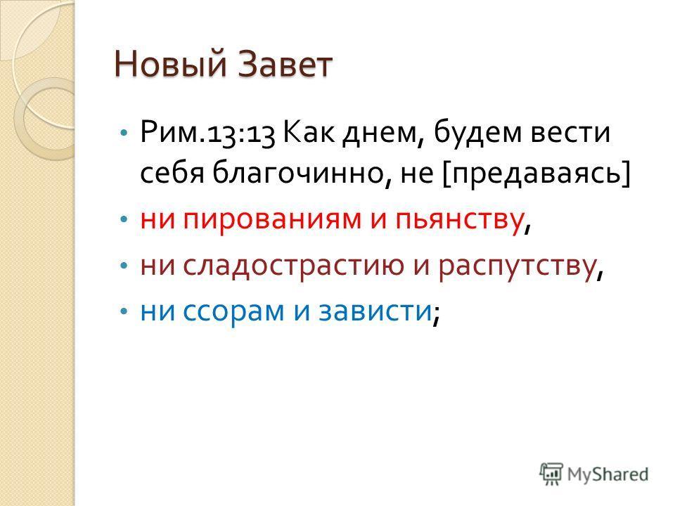 Новый Завет Рим.13:13 Как днем, будем вести себя благочинно, не [ предаваясь ] ни пированиям и пьянству, ни сладострастию и распутству, ни ссорам и зависти ;